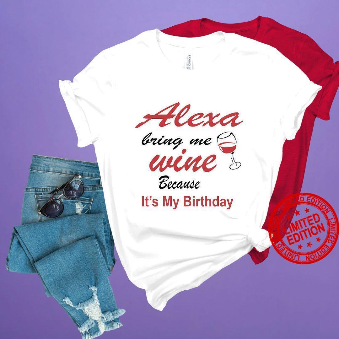 Alexa Bring Me Wine Because It's My Birthday Shirt