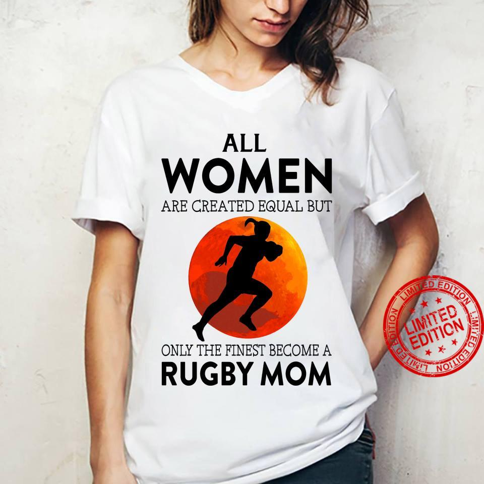 All Women Are Created Equal But Only The Finest Become A Rugby Mom Shirt ladies tee