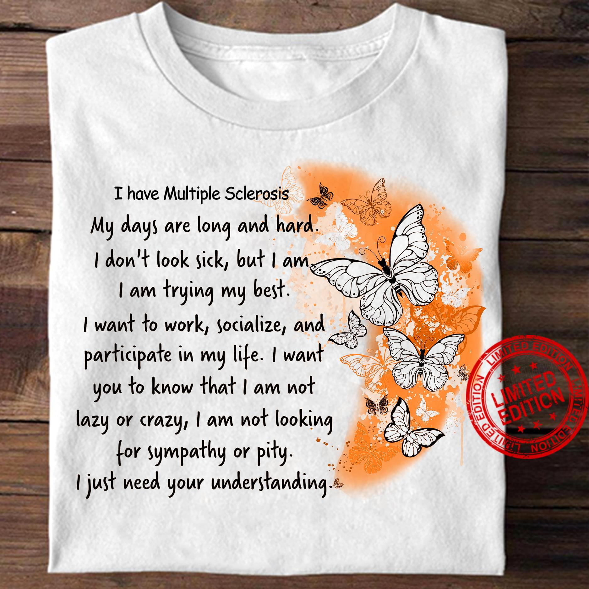 I Have Multiple Sclerosis My Days Are Long And Hard I Don't Look Sick But I Am I Am TRying My Best Shirt