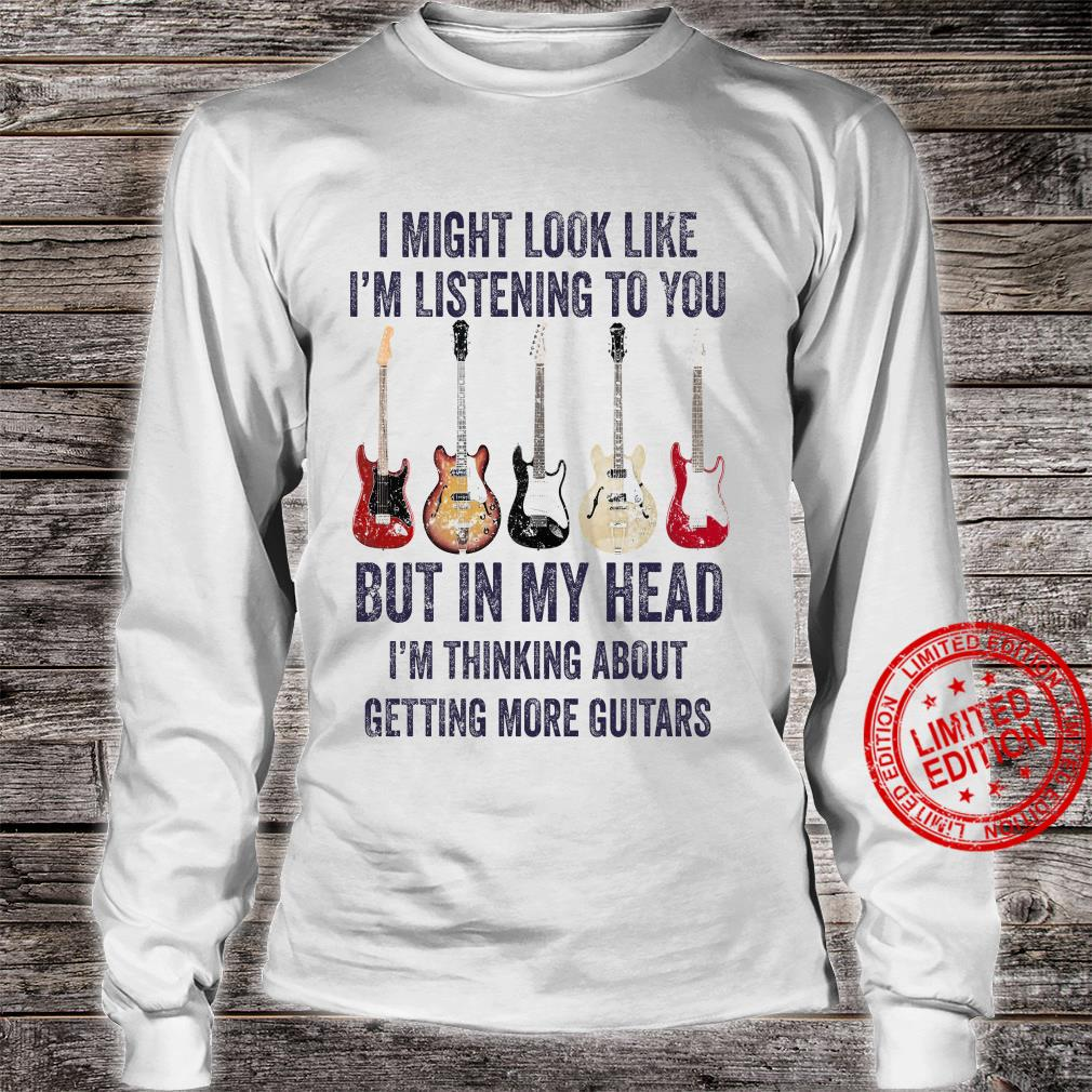 I Might Look Like I'm Listening To You But In Head I'm Thinking About Getting More Guitars Shirt long sleeved