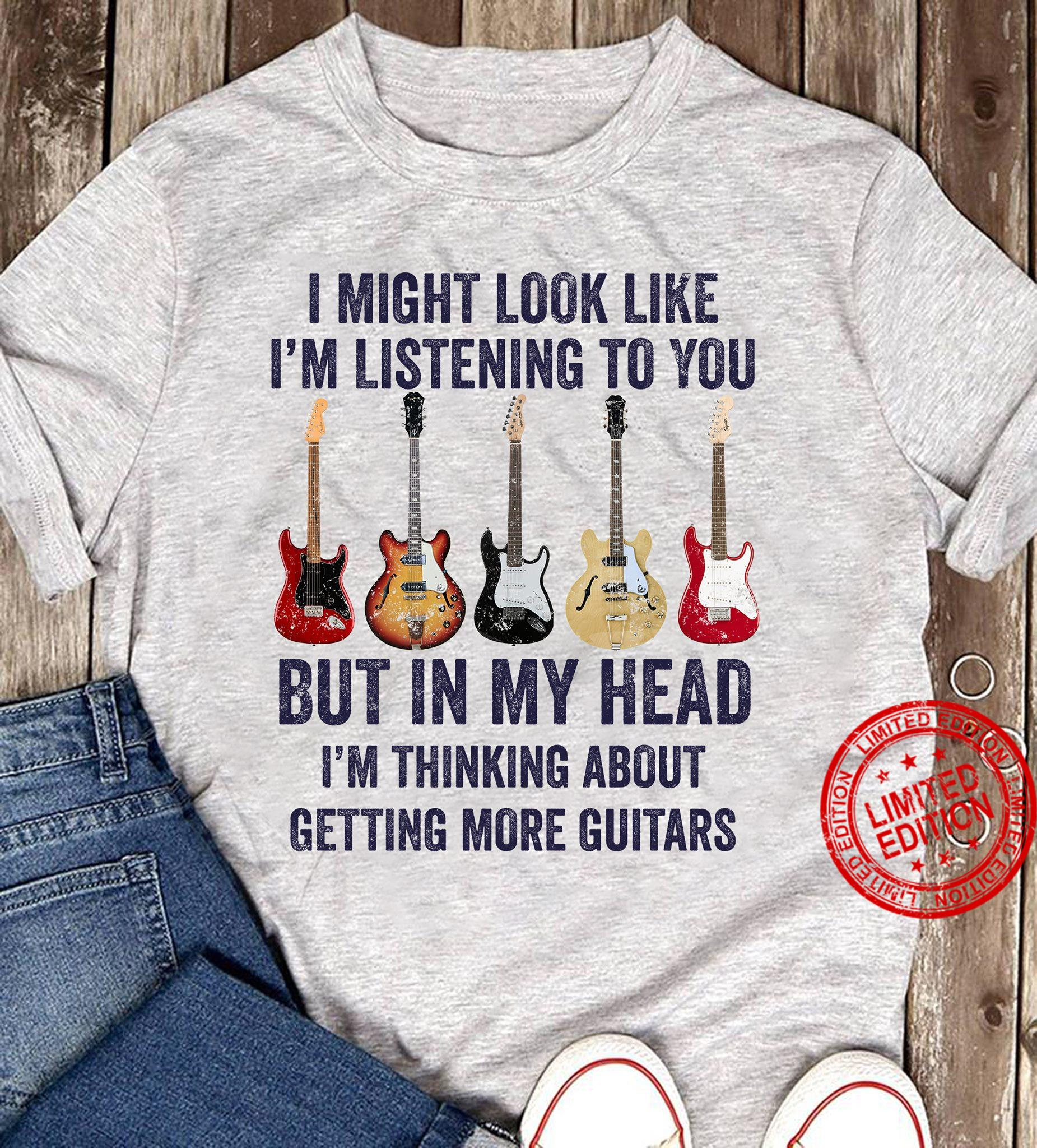 I Might Look Like I'm Listening To You But In Head I'm Thinking About Getting More Guitars Shirt