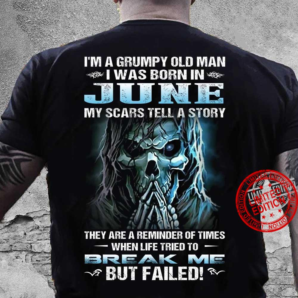 I'm A Grumpy Old Man I Was Born In June My Scars Tell A Story They Are A Reminder Of Times When Life Tried To Break Me But Failed Shirt