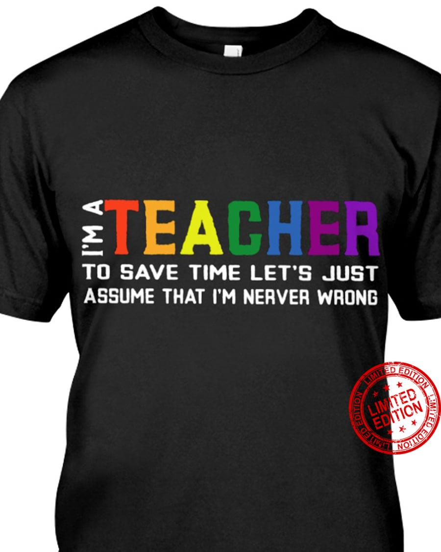 I'm A Teacher To Save Time Let's Just Assume That I'm Nerver Wrong Shirt