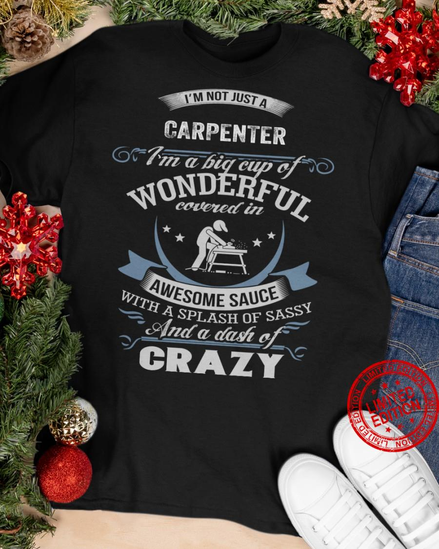 I'm Not Just A Carpenter I'm A Big Cup Of Wonderful Covered In Awesome Sauce With A Splash Of Sassy And A Dash Of Crazy Shirt