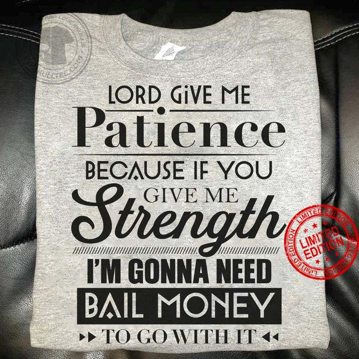 Lord Give Me Patience Because If You Give Me Strength I'm Gonna Need Bail Money Shirt