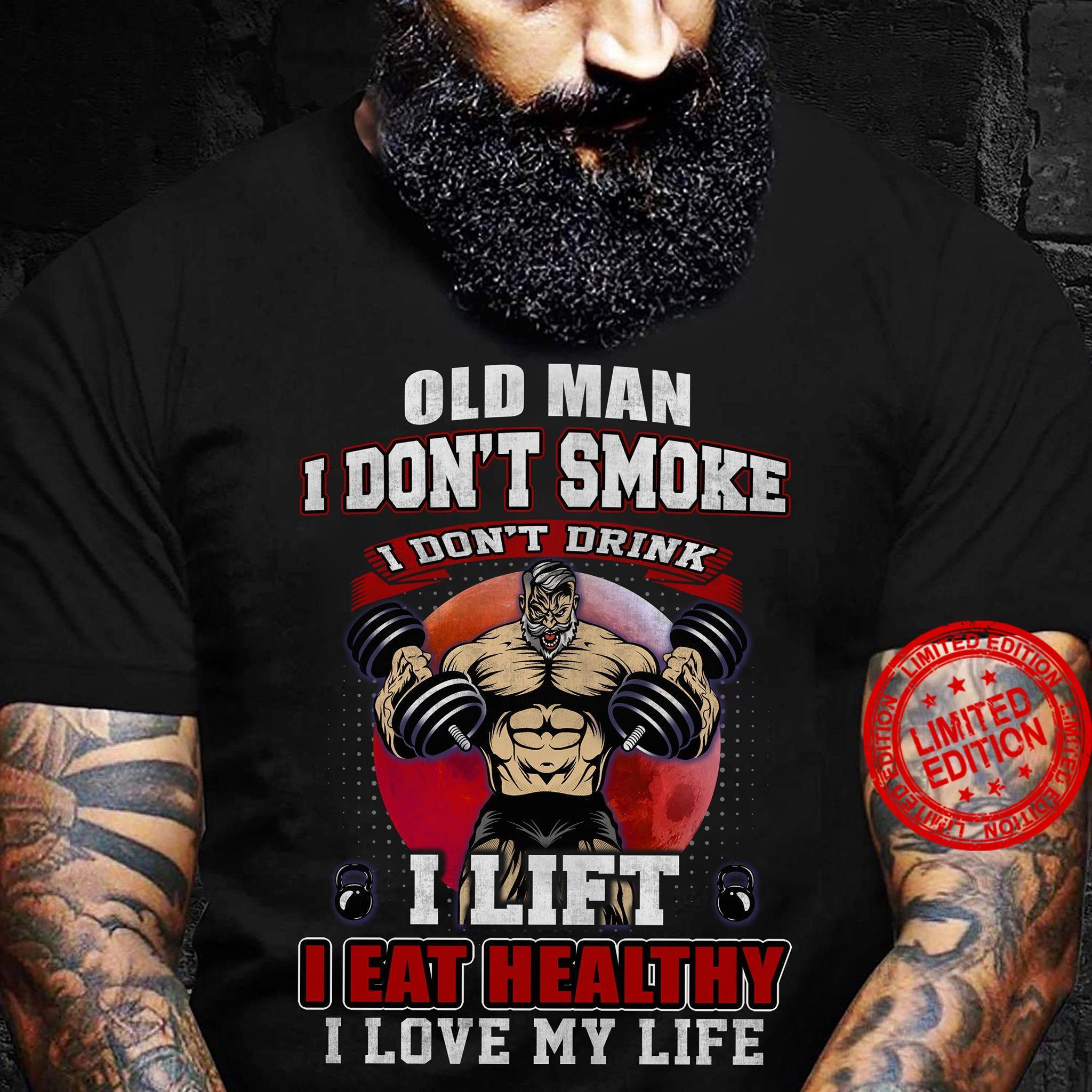 Old Man I Don't Smoke I Don't Drink I Lift I Eat Healthy I Love My Life Shirt
