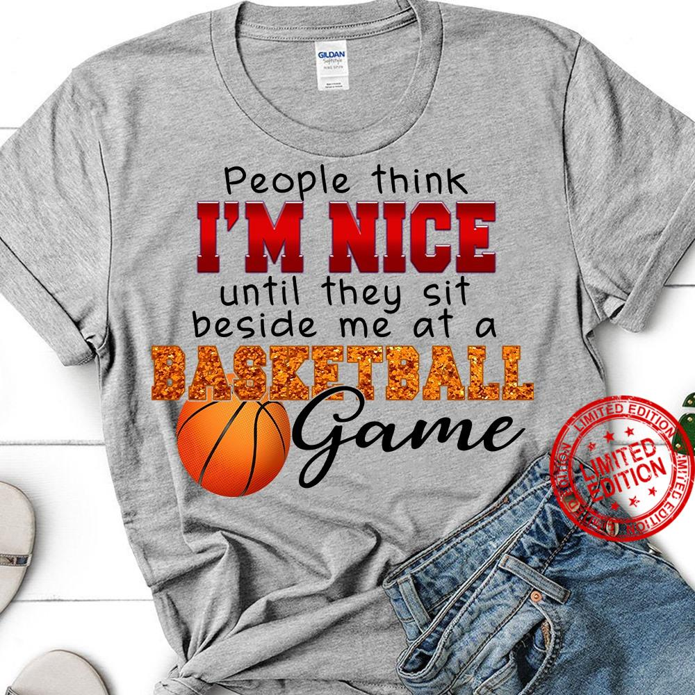 People Think I'm Nice Until They Sit Beside Me At A Basketball Game Shirt