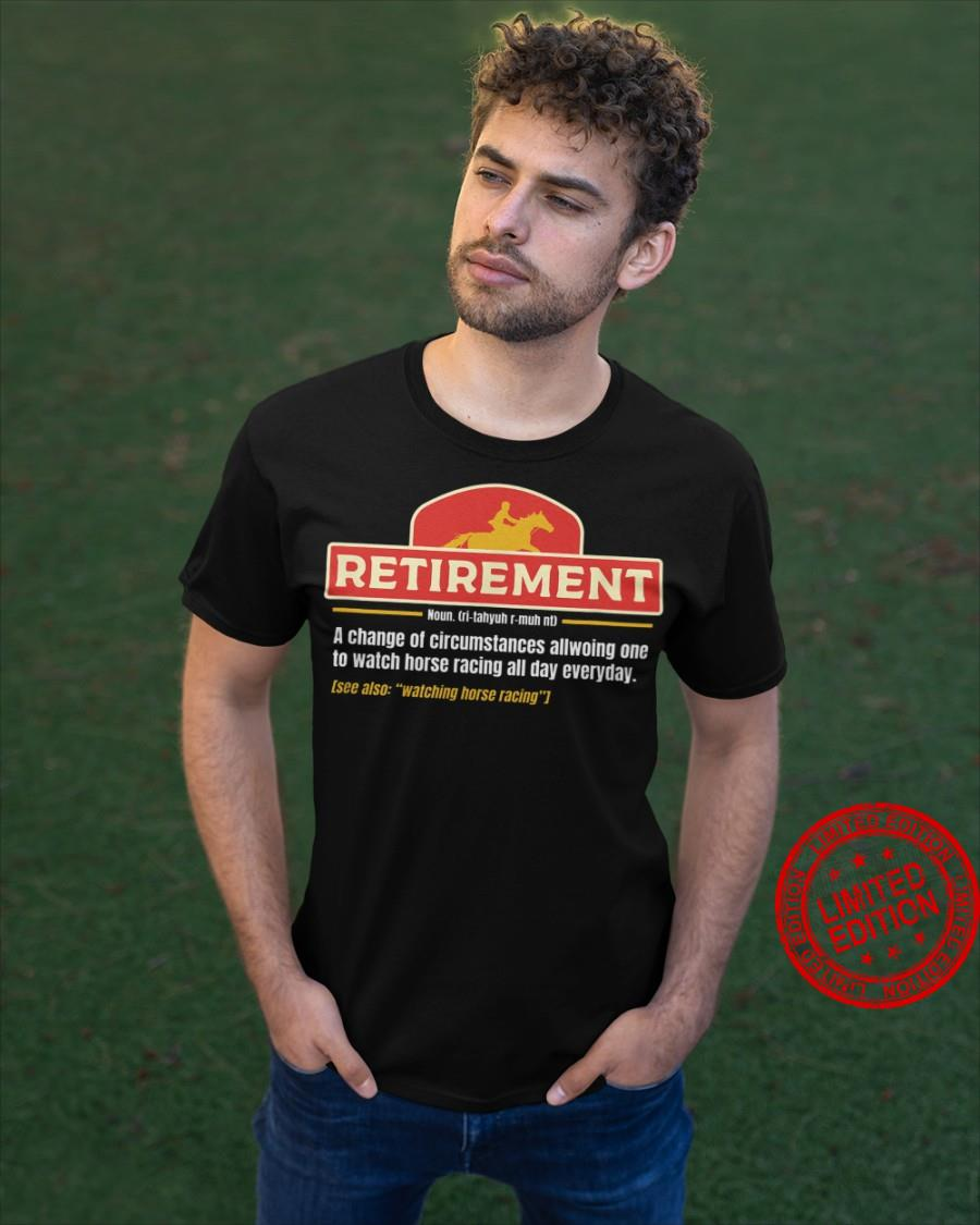 Retirement A Change Of Circumstances Allowing One To Watch Horse Racing All Day Everyday Shirt