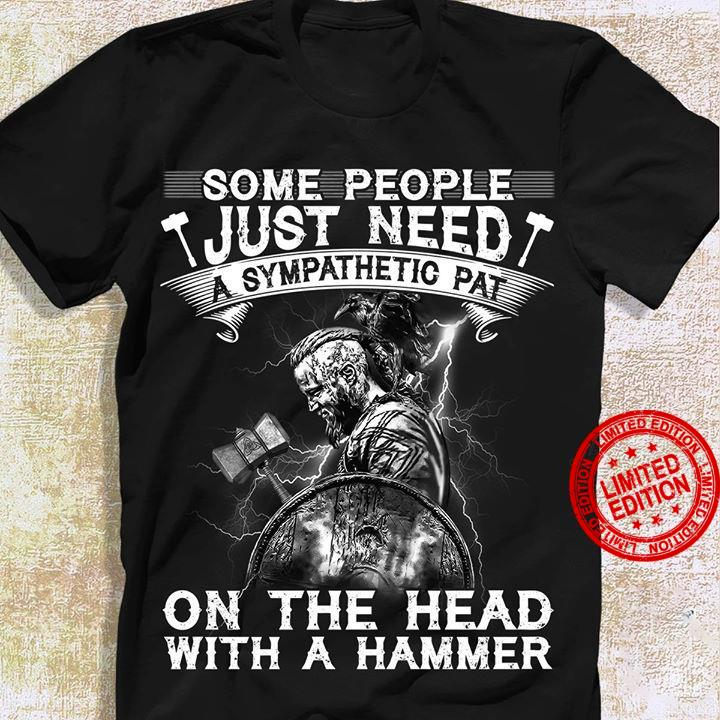 Some People Just Need A Sympathetic Pat On The Head With A Hammer Shirt