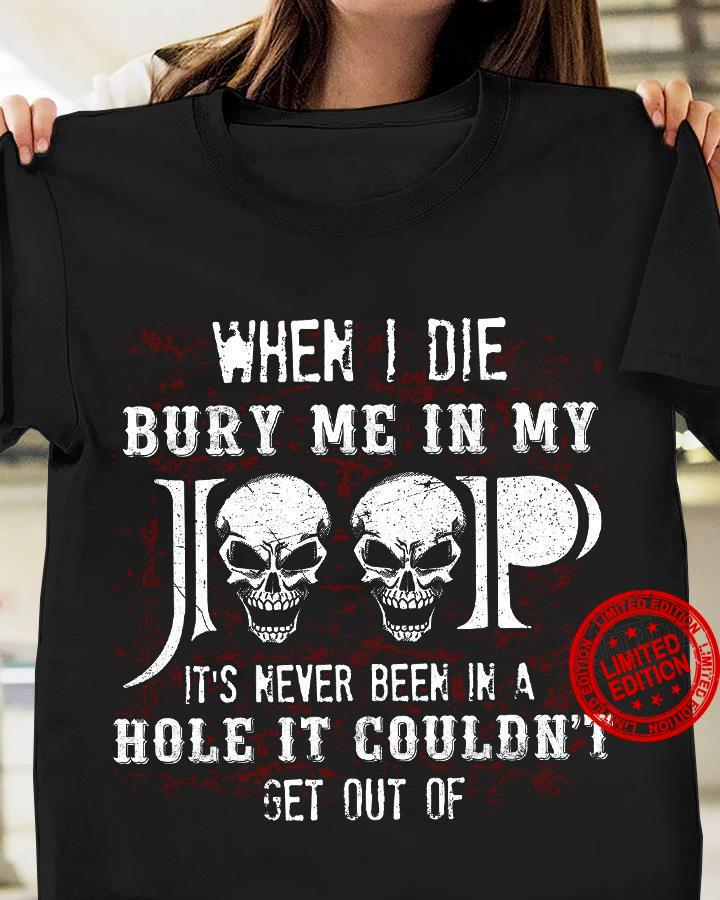 When I Die Bury Me In My Jeep It's Never Been In A Hole It Couldn't Get Out Of Shirt