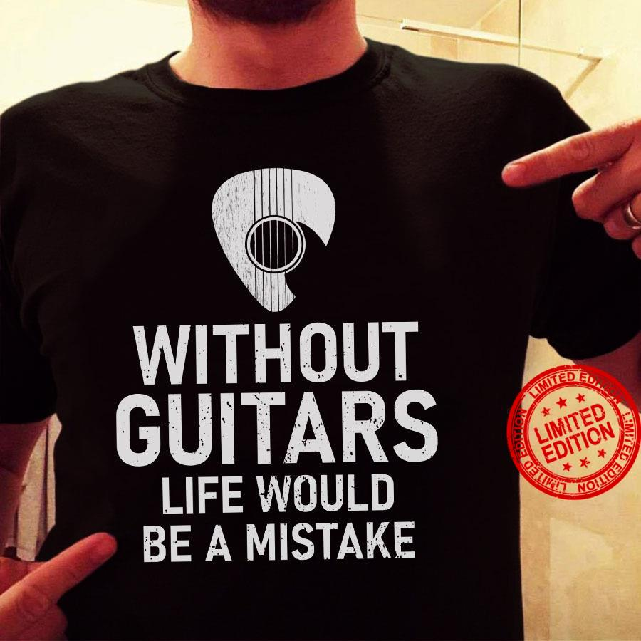 Without Guitars Life Would Be A Mistake Shirt
