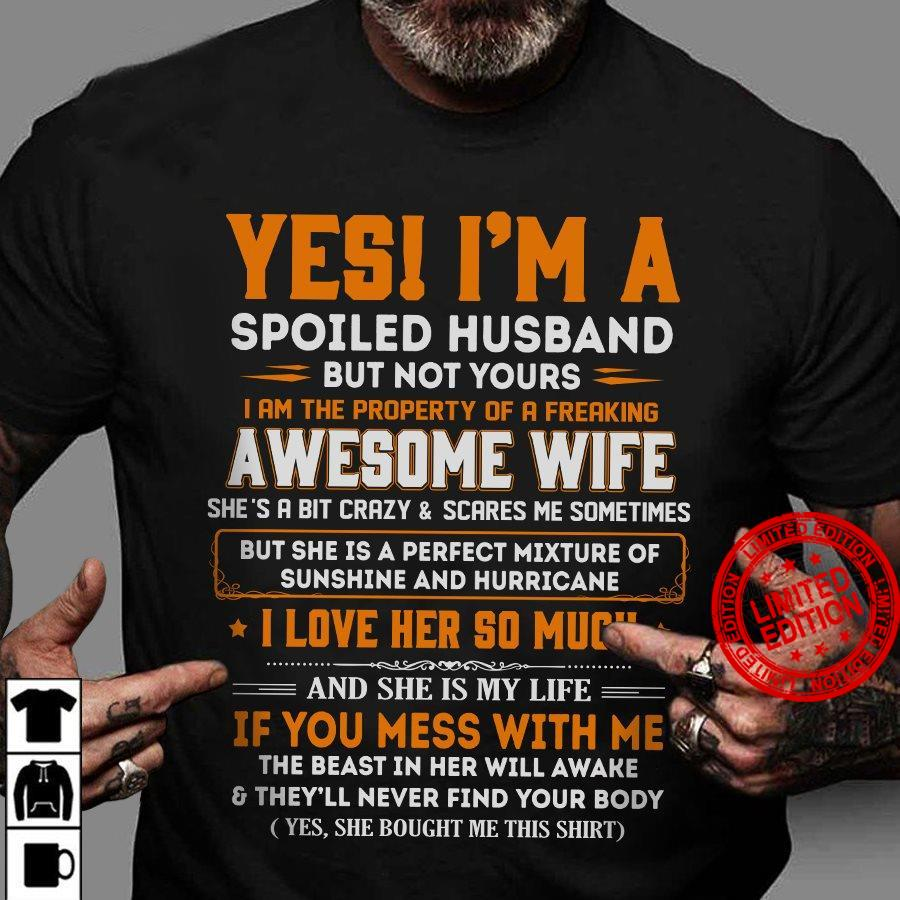 Yes I'm A Spoiled Husband But Not Yours I Am The Property Of A Freaking Awesome Wife She's A Bit Crazy And Scares Me Sometimes I Love Her So Much Shirt