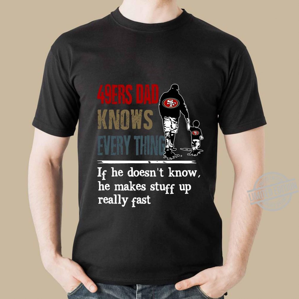 49ers Dad Knows Everything If He Doesn't Know he Make Stuff Up Really Fast Shirt
