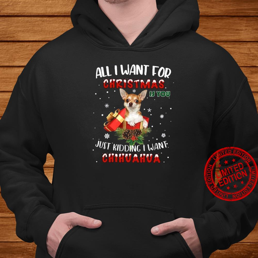 All I Want For Christmas Just Kidding I Want Chihuahua Shirt hoodie