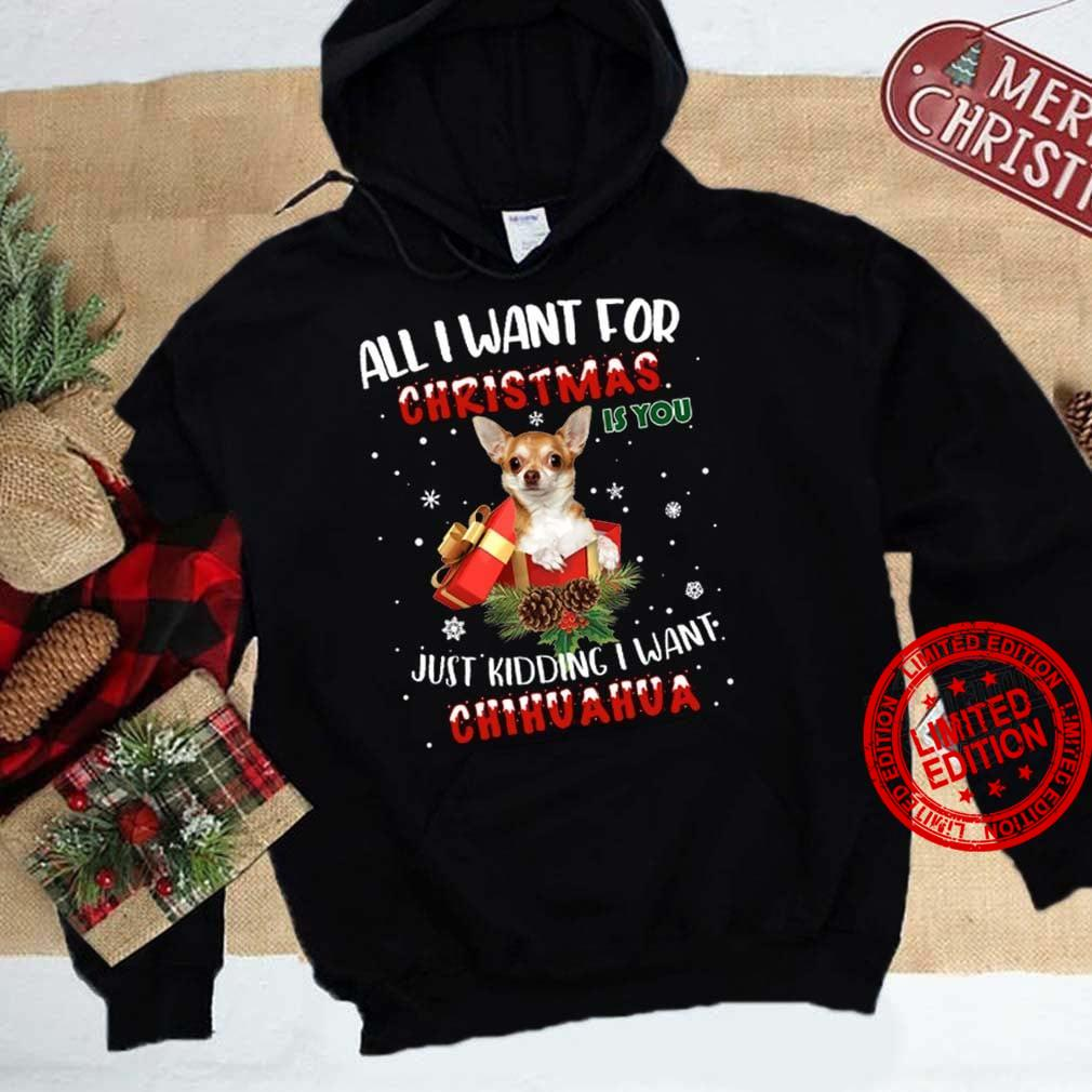 All I Want For Christmas Just Kidding I Want Chihuahua Shirt
