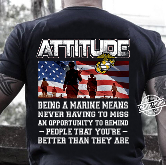 Attitude Being A Marine Means Never Having To Miss An Opportunity To Remind People That You're Better Than They Are Shirt