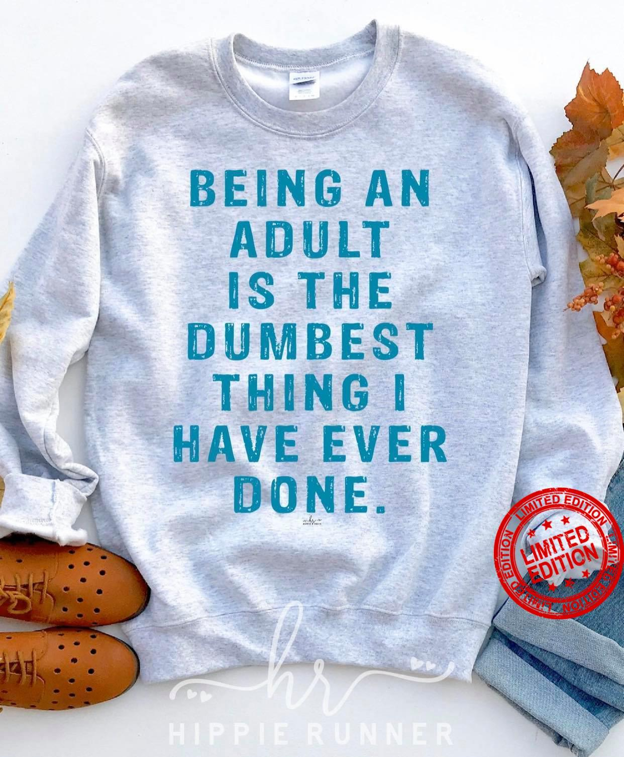 Being An Adult Is The Dumbest Thing Is Have Ever Done Shirt