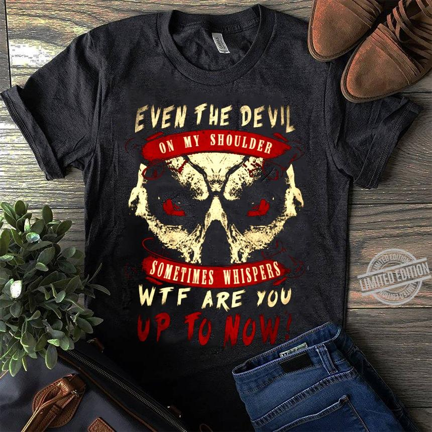 Even The Devil On My Shoulder Sometimes Whispers Wtf Are You Up Yo Now Shirt