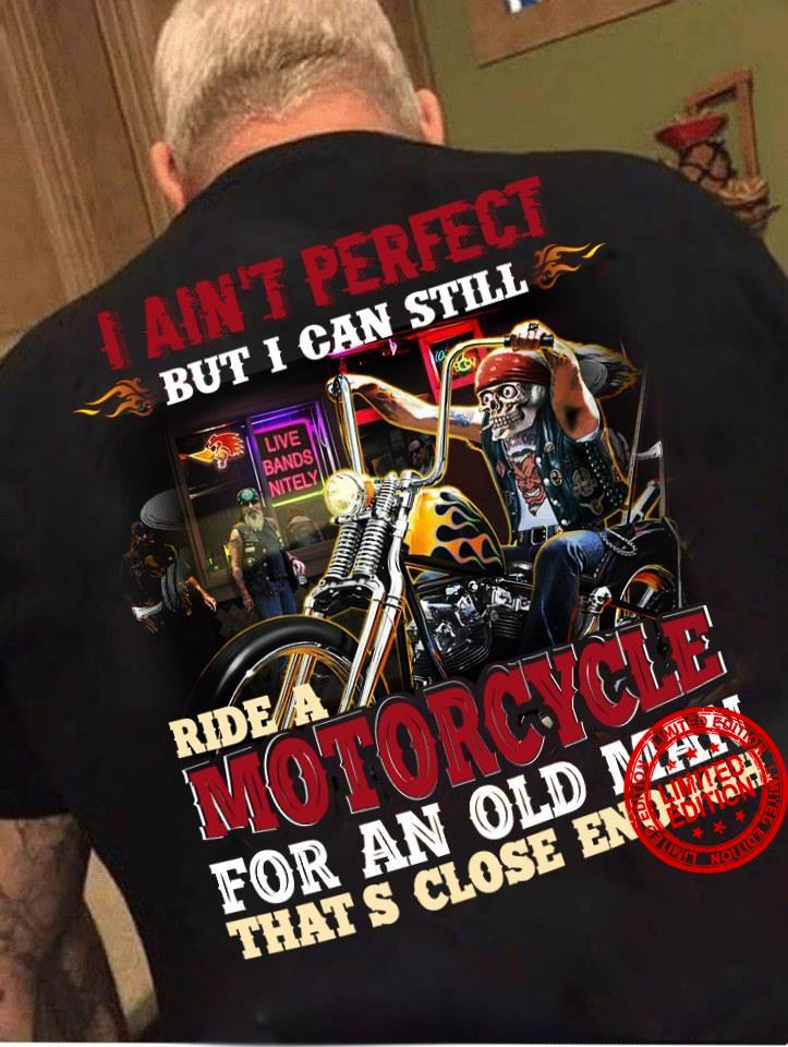 I Ain't Perfect But I Can Still Ride A Motorcycle For An Old Man That's Close Enough Shirt