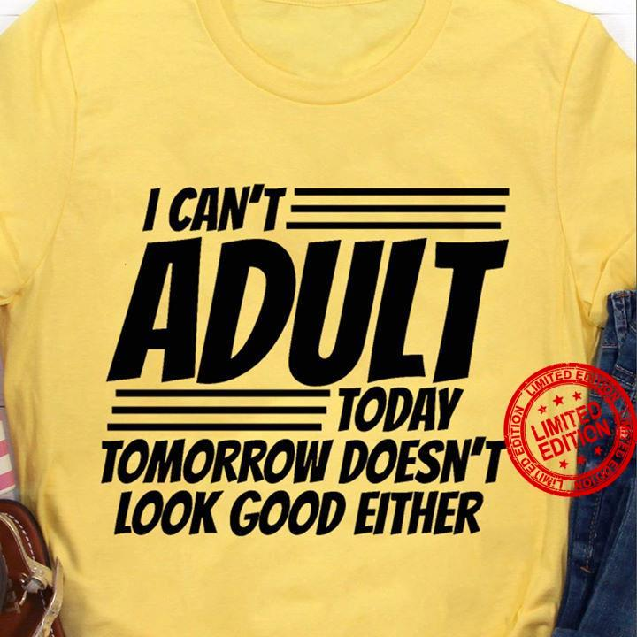 I Can't Adult Today Tomorrow Doesn't Look Good Either Shirt