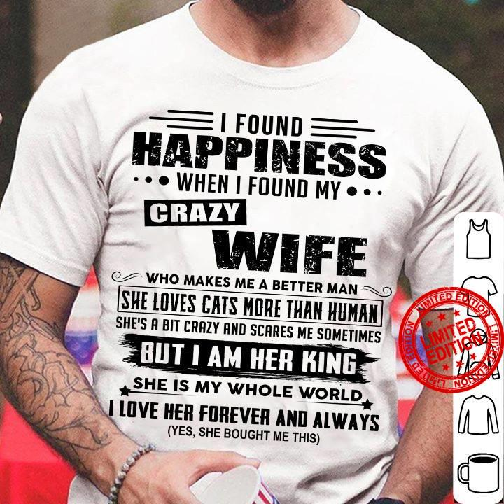 I Found Happiness When I Found My Crazy Wife Who Makes Me A Better Man But I Am Her King Shirt