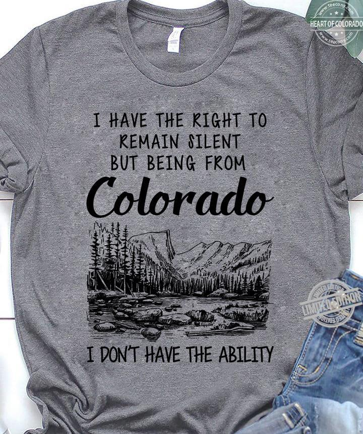 I Have The Right To Remain Silent But Being From Colorado I Don't Have The Ability Shirt