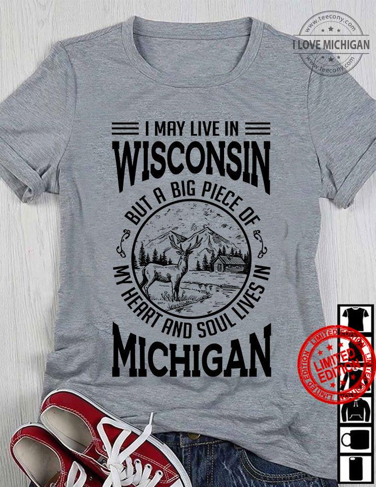 I May Live In Wisconsin But A Big Piece Of My Heart And Soul Lives In Michigan Shirt