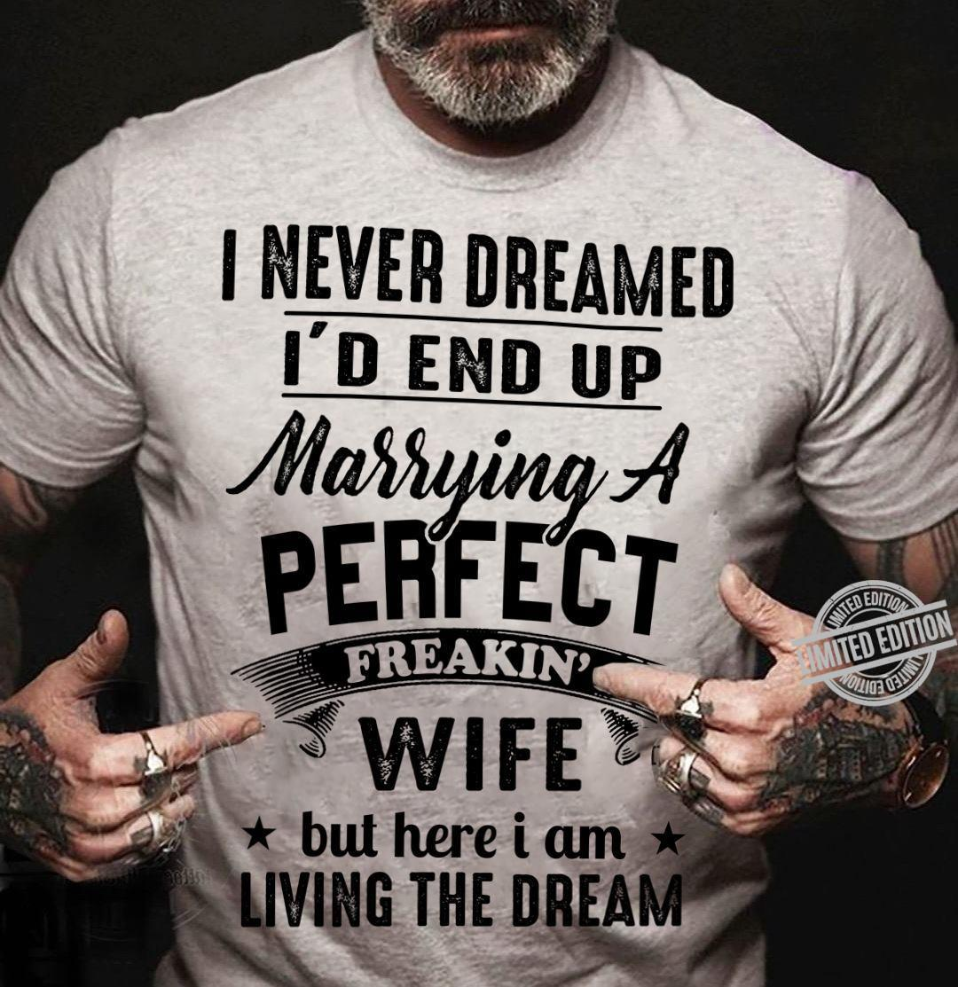 I Never Dreamed I'd End Up Marrying A Perfect Freakin Wife But Here I Am Living The Dream Shirt