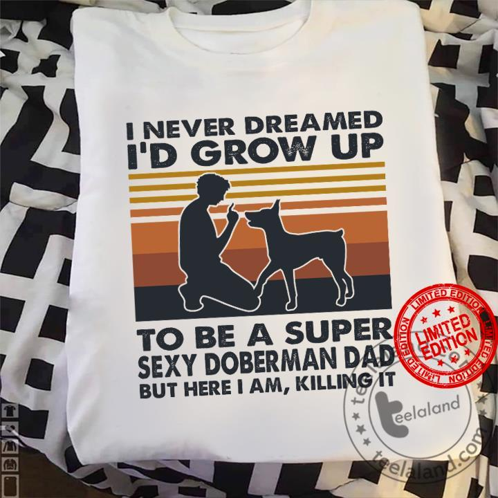 I Never Dreamed I'd Grow Up To Be A Super Sexy Doberman Dad But Here I Am Killing It Shirt