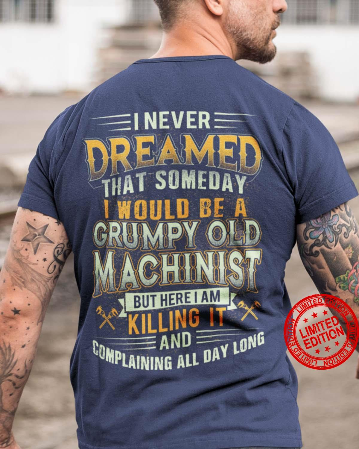 I Never Dreamed That Someday I Would Be A Grumpy Old Machinist But Here I Am Killing It And Complaining All Day Long Shirt