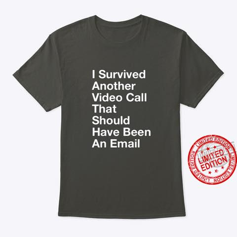 I Survived Another Video Call That Should Have Been An Email Shirt