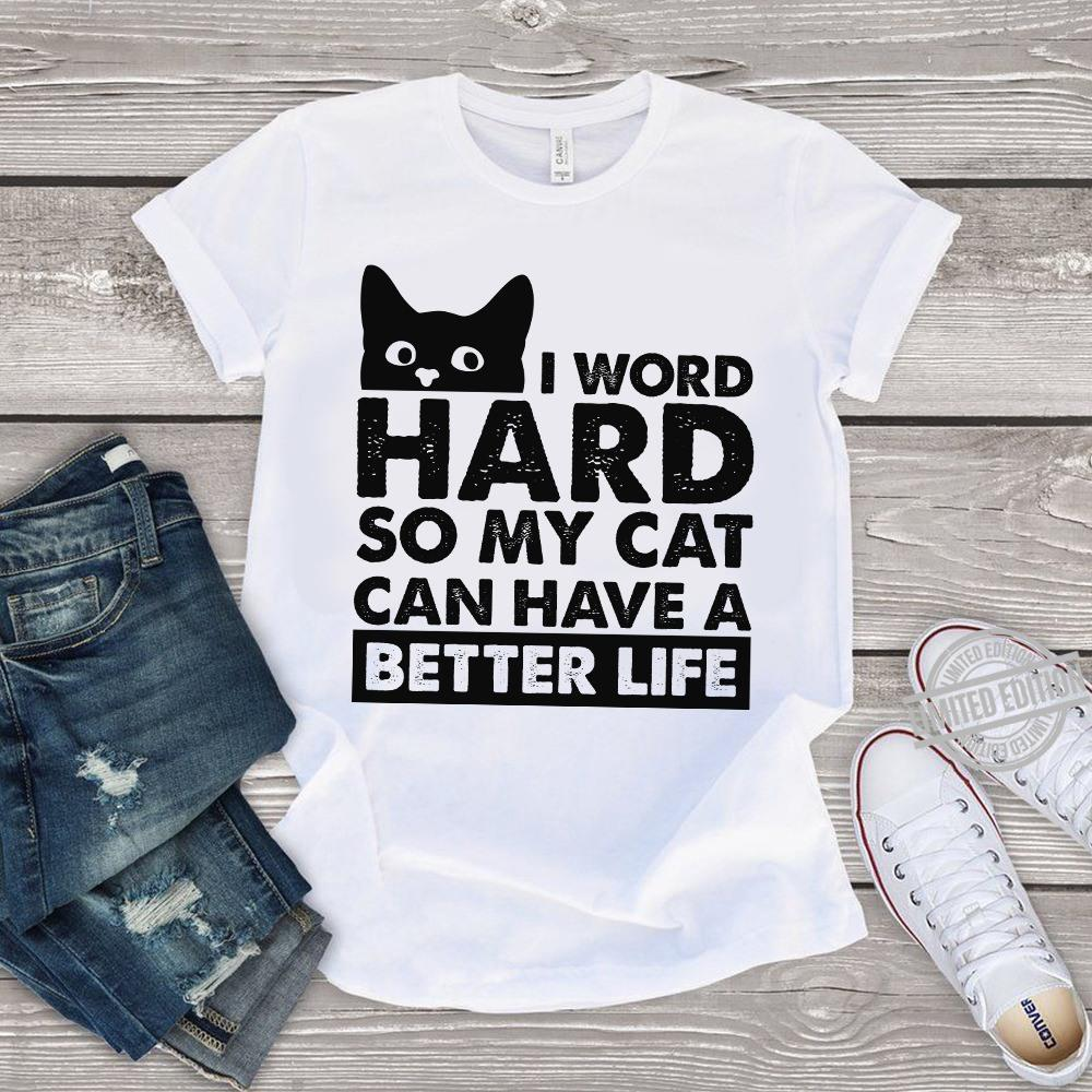 I Word Hard So My Cat Can Have A Better Life Shirt