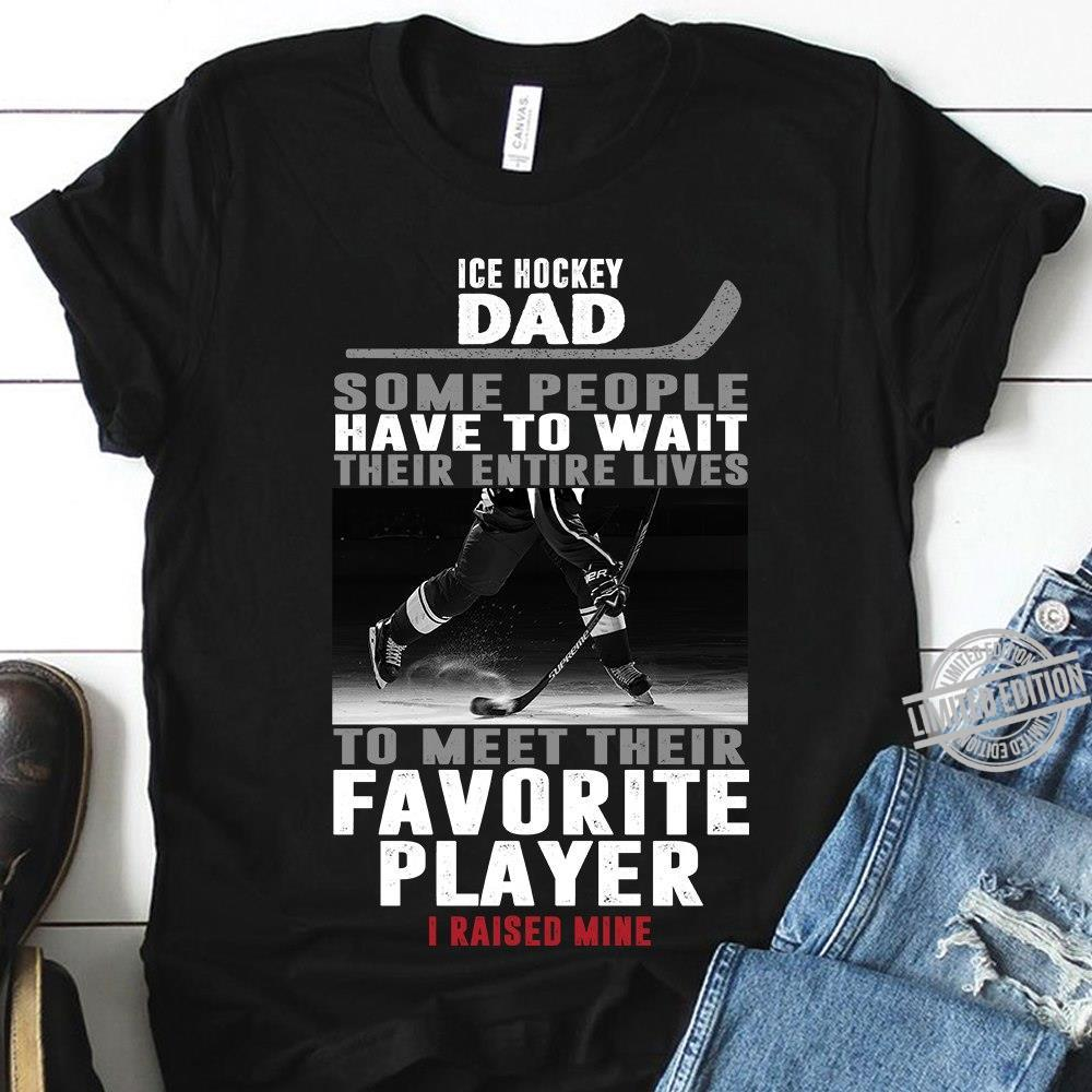 Ice Hockey Dad Some People Have To Wait Their Entire Lives To Meet Their Favorite Player I Raised Mine Shirt
