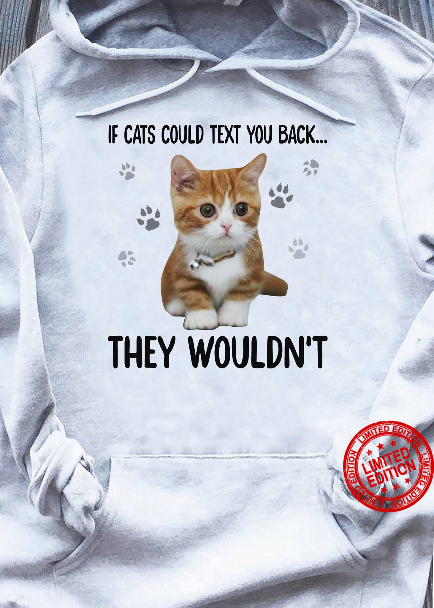 If Cats Could Text You Back They Wouldn't Shirt