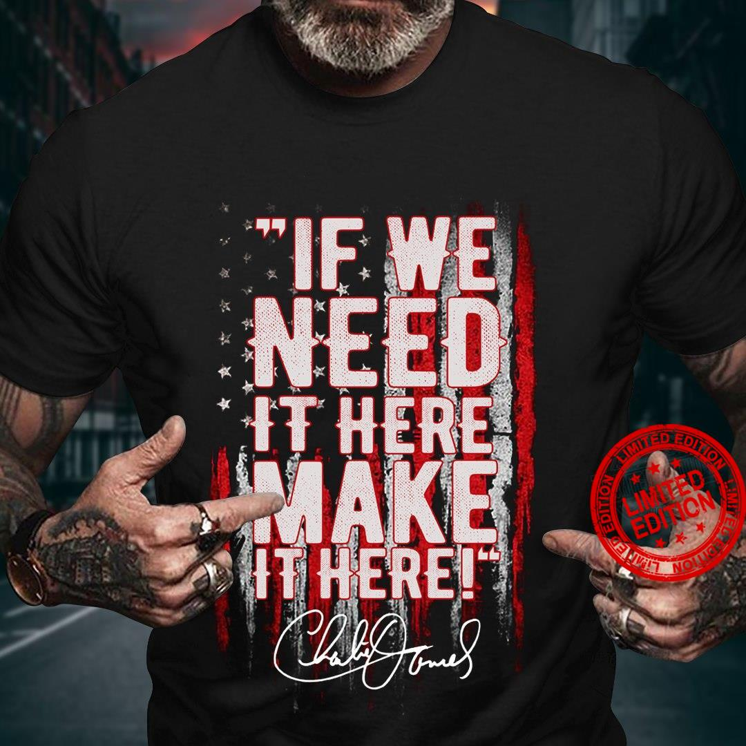 If We Need It Here Make It Here Shirt