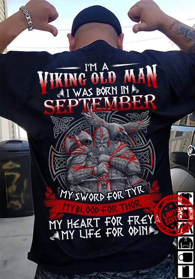 I'm A Viking Old Man I Was Bonr In September My Sword For Tyr My Blood For Thor My Heart For Freya My Life For Odin Shirt