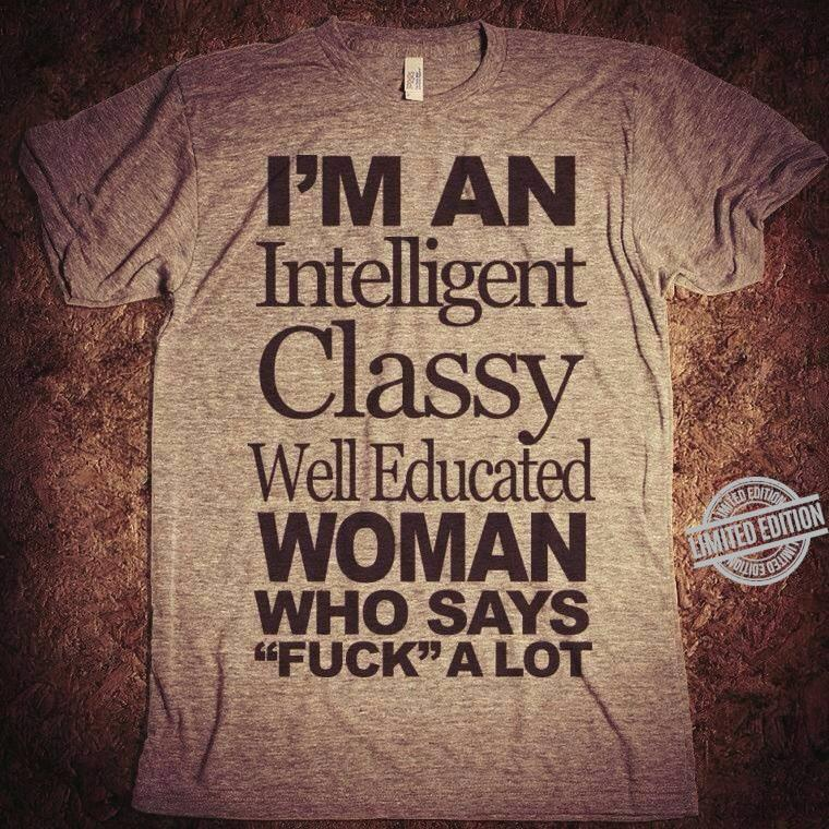 I'm An Intelligent Classy Well Educated Woman Who Says Fuck A Lot Shirt