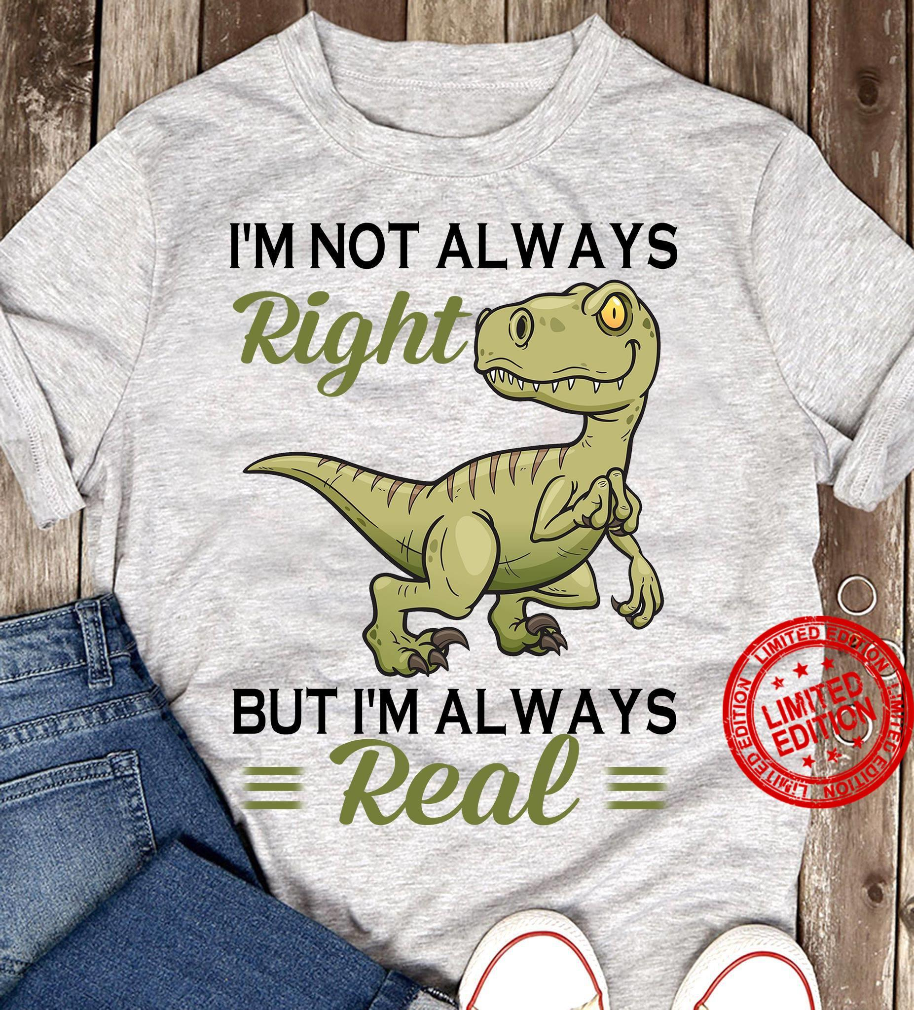 I'm Not Always Right But I'm Always Real Shirt