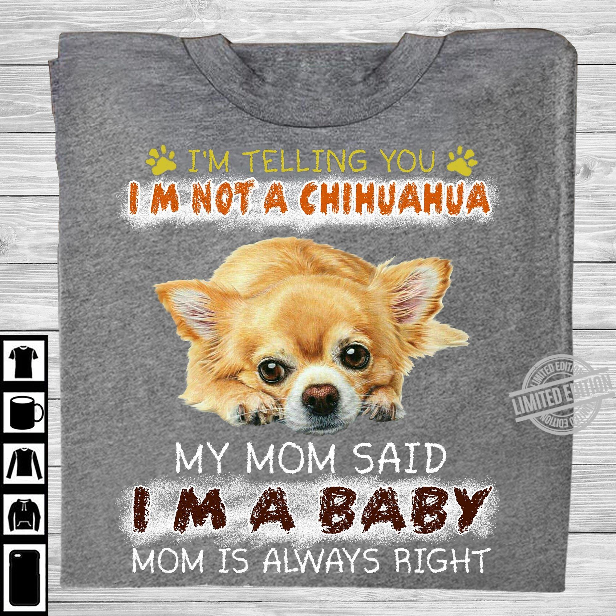 I'm Telling You I'm Not A Chihuahua My Mom Said I'm A Baby Mom Is Always Right Shirt
