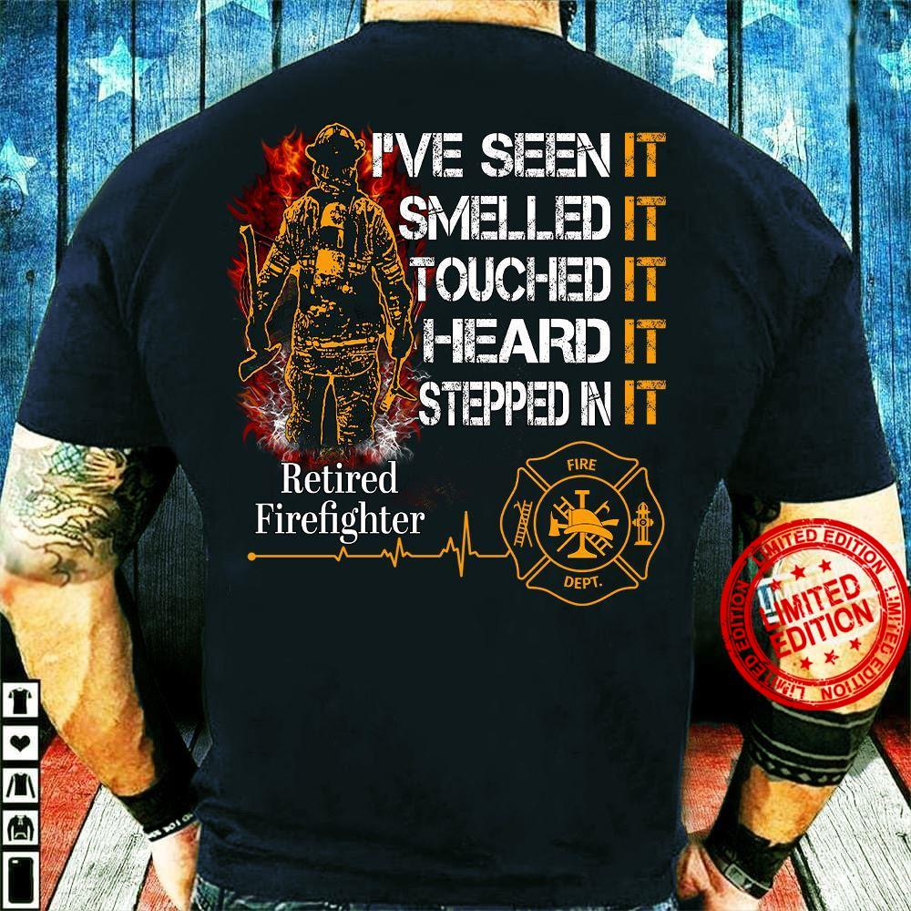 I've Seen It Smelled It Touched Heard It Stepped In It Retired Firefighter Shirt
