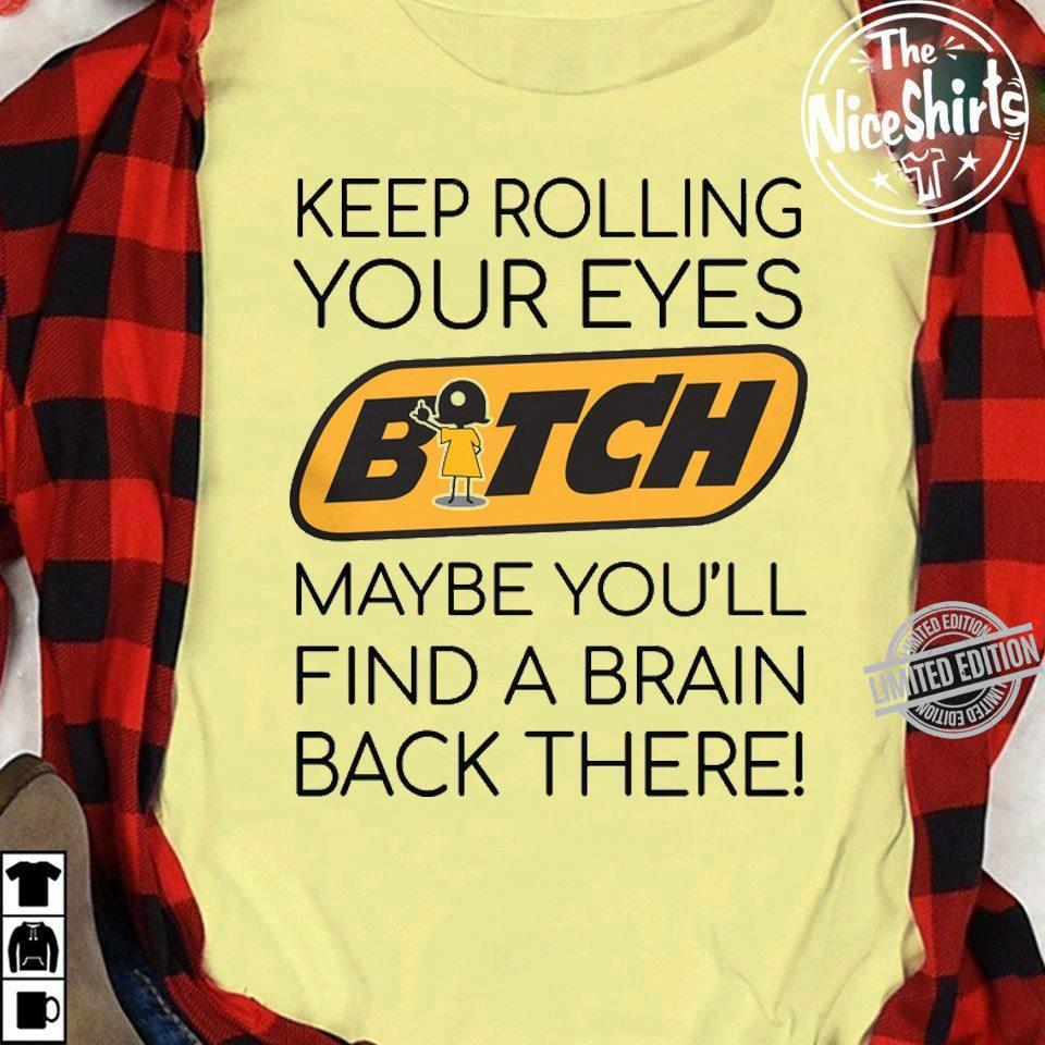 Keep Rolling Your Eyes Bitch Maybe You'll Find A Brain Back There Shirt