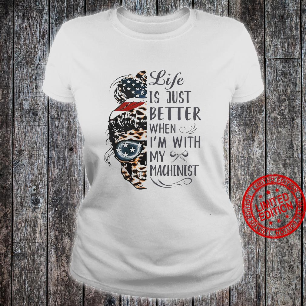Life Is Just Better When I'm With My Machinist Shirt ladies tee