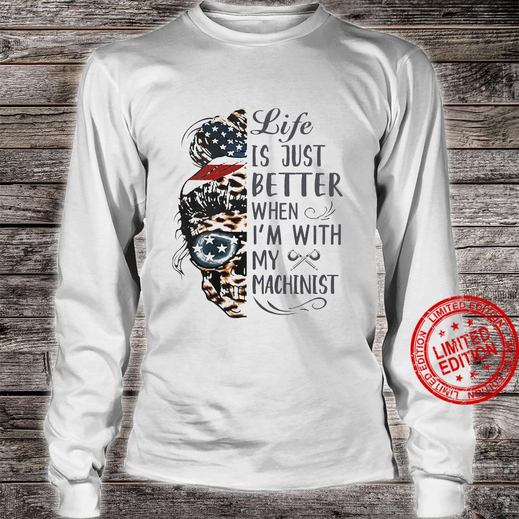 Life Is Just Better When I'm With My Machinist Shirt long sleeved