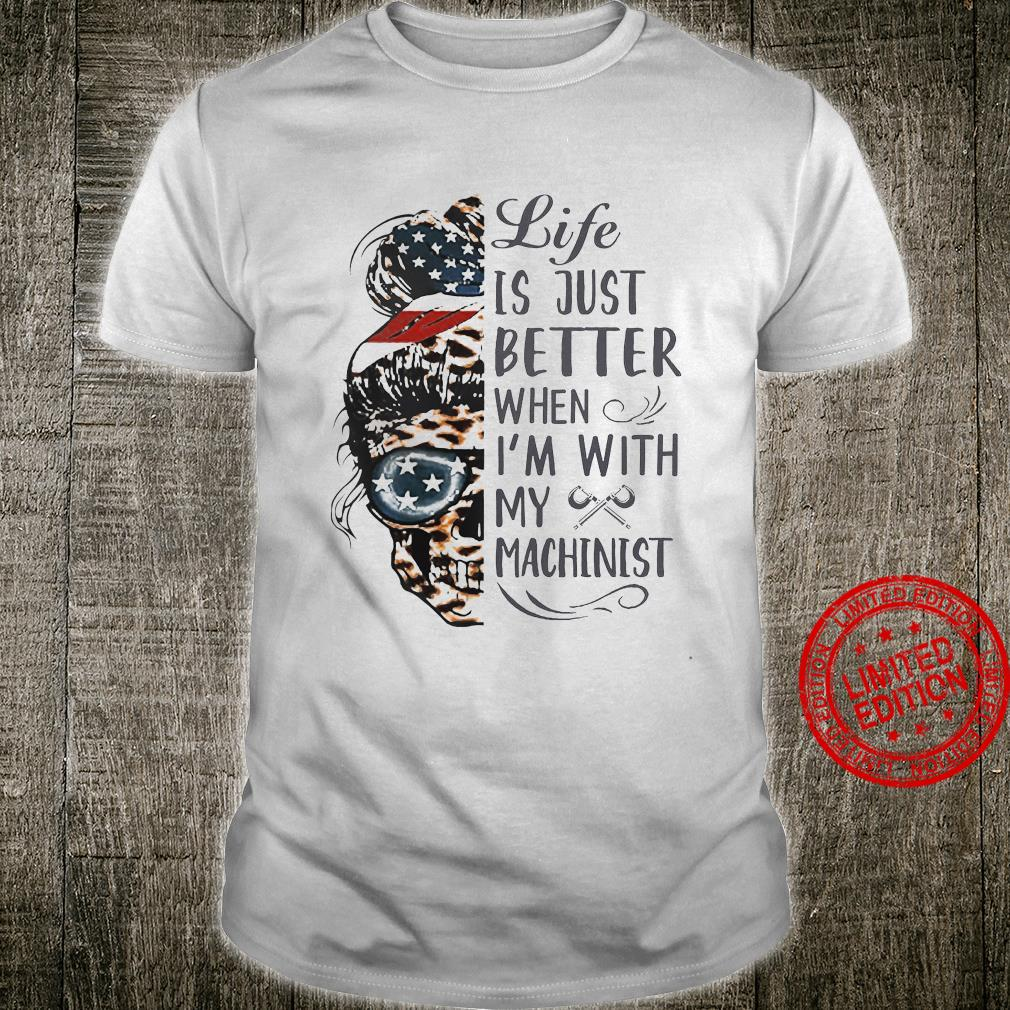 Life Is Just Better When I'm With My Machinist Shirt unisex