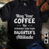 May Your Coffee Be Stronger Than Your Daughter's Atitiude Shirt