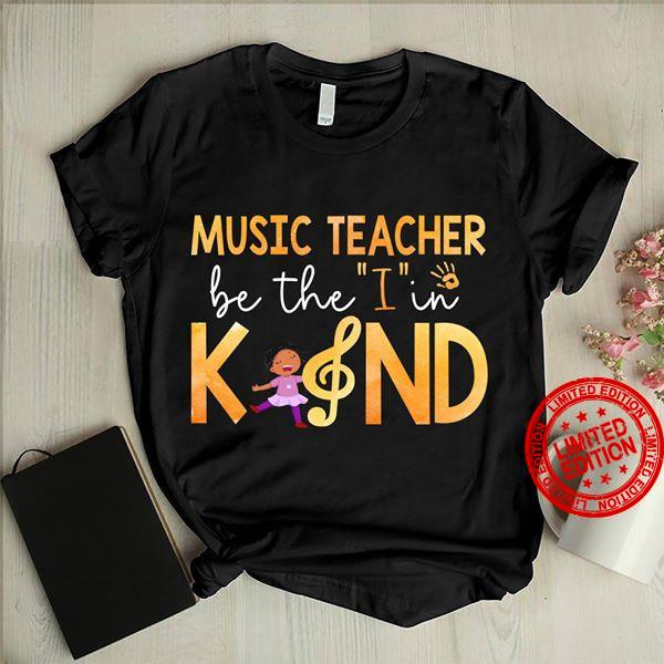 Music Teacher Be The I In Kind Shirt