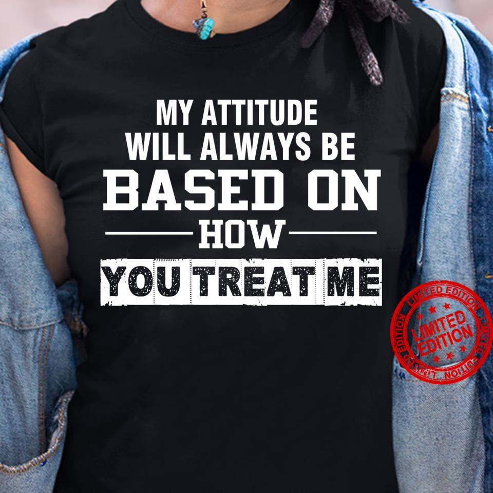 My Attitude Will Always Be Based On How You Treat Me Shirt