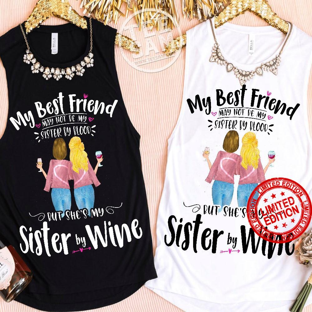 My Best Friend May Not Be My Sister By Blood But She's My Sister By Wine Shirt