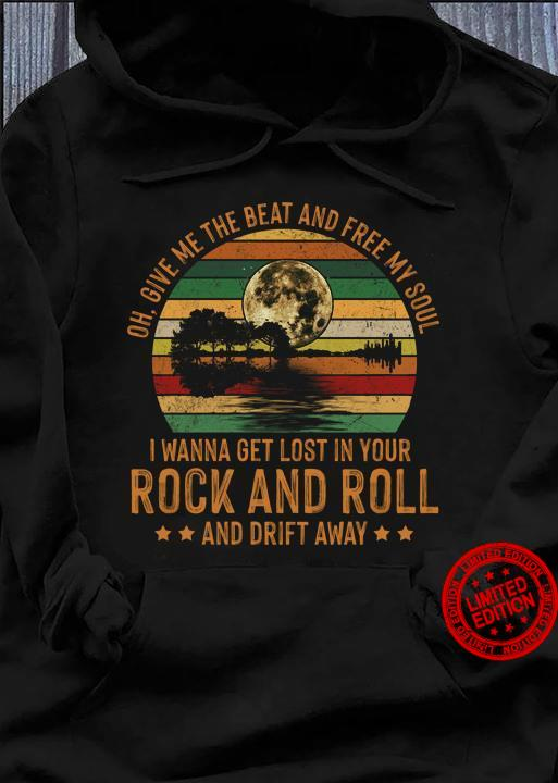 Oh Give Me The Beat And Free My Soul I wanna Get Lost In Your Rock And Roll And Drift Away Shirt