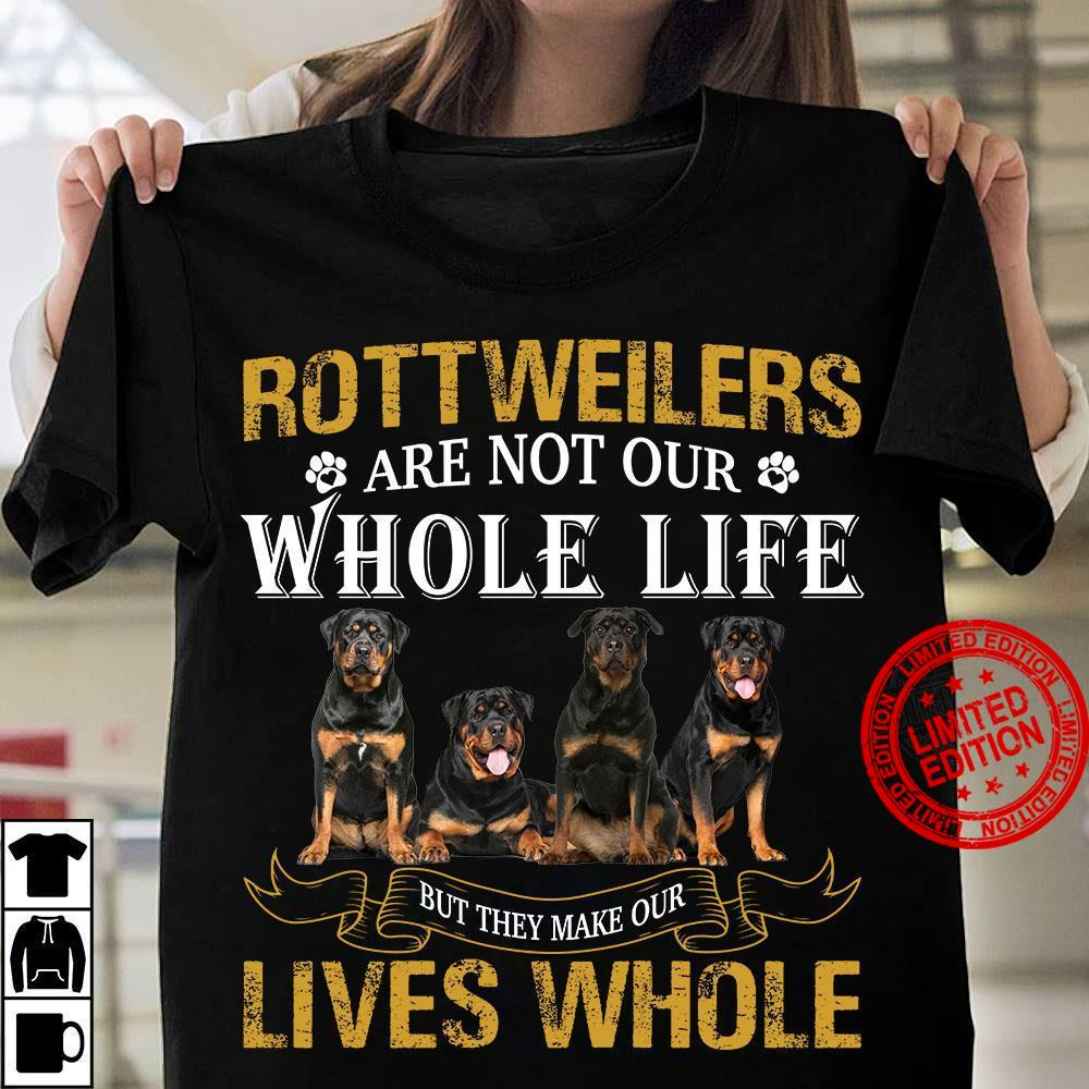 Rottweilers Are Not Our Whole Life But They Make Our Lives Whole Shirt